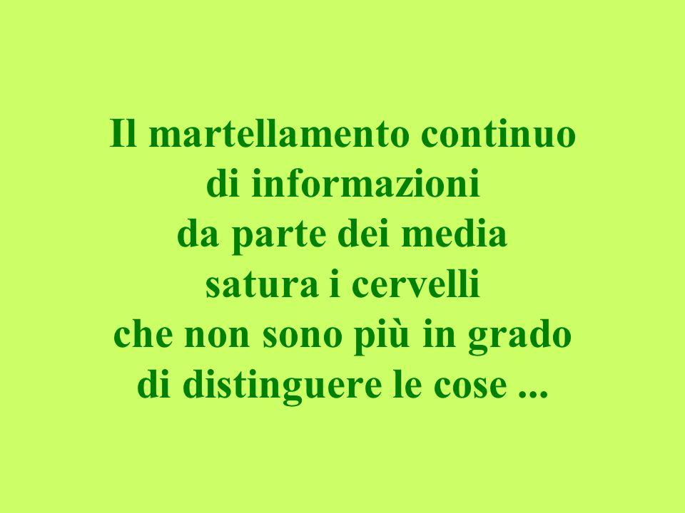 Il martellamento continuo di informazioni da parte dei media satura i cervelli che non sono più in grado di distinguere le cose ...