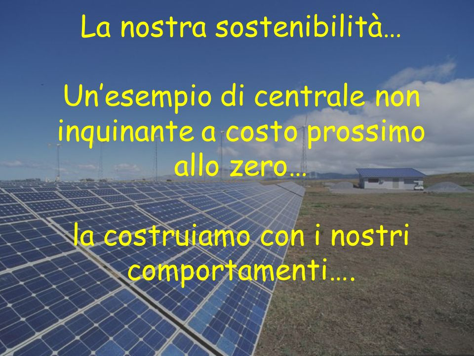 La nostra sostenibilità… Un'esempio di centrale non inquinante a costo prossimo allo zero… la costruiamo con i nostri comportamenti….