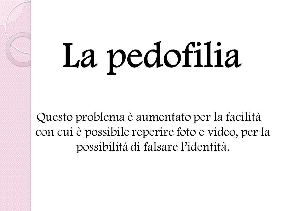 La pedofilia Questo problema è aumentato per la facilità con cui è possibile reperire foto e video, per la possibilità di falsare l'identità.