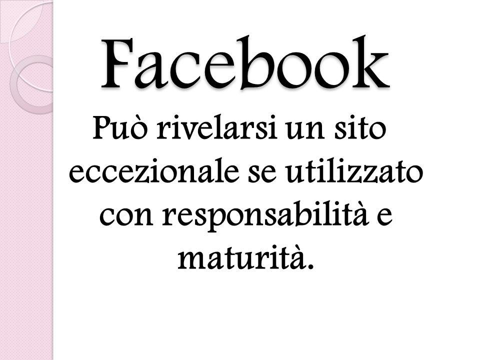 Facebook Può rivelarsi un sito eccezionale se utilizzato con responsabilità e maturità.