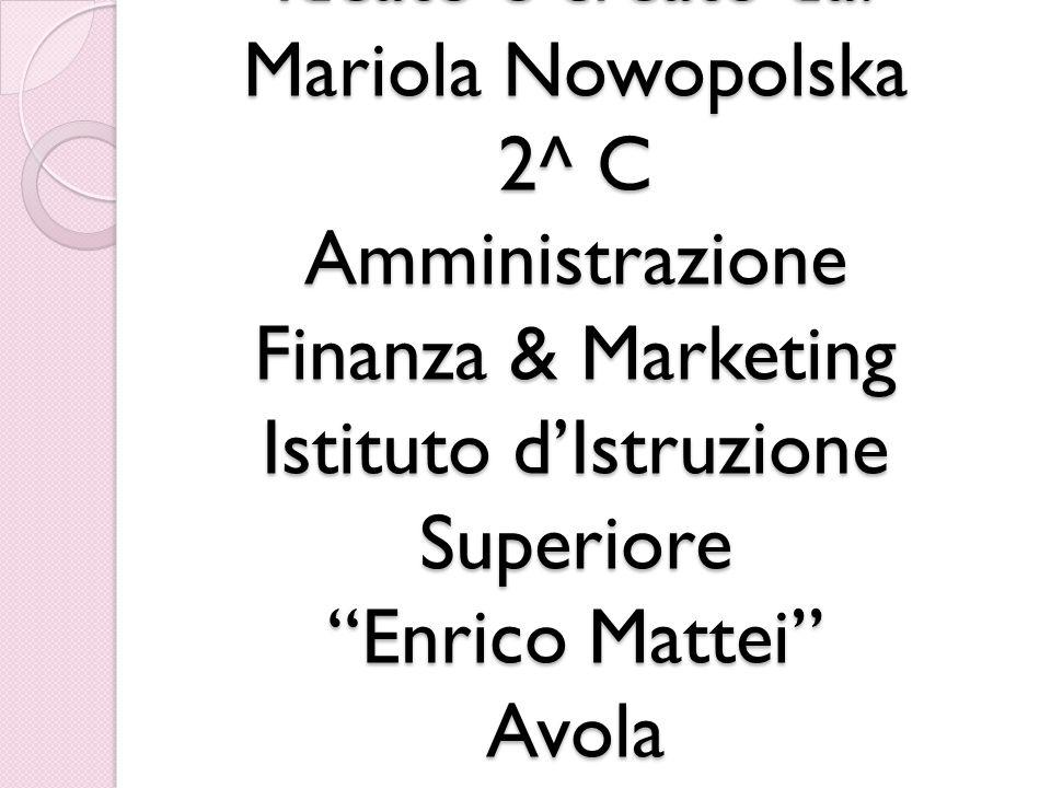 Ideato e creato da: Mariola Nowopolska 2^ C Amministrazione Finanza & Marketing Istituto d'Istruzione Superiore Enrico Mattei Avola