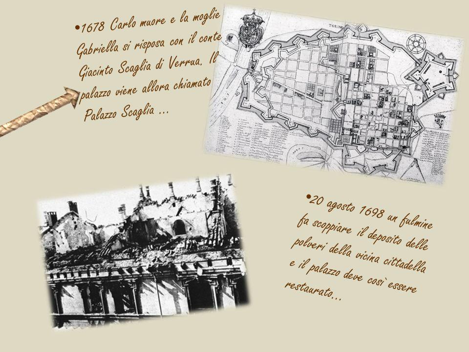 1678 Carlo muore e la moglie Gabriella si risposa con il conte Giacinto Scaglia di Verrua. Il palazzo viene allora chiamato Palazzo Scaglia …