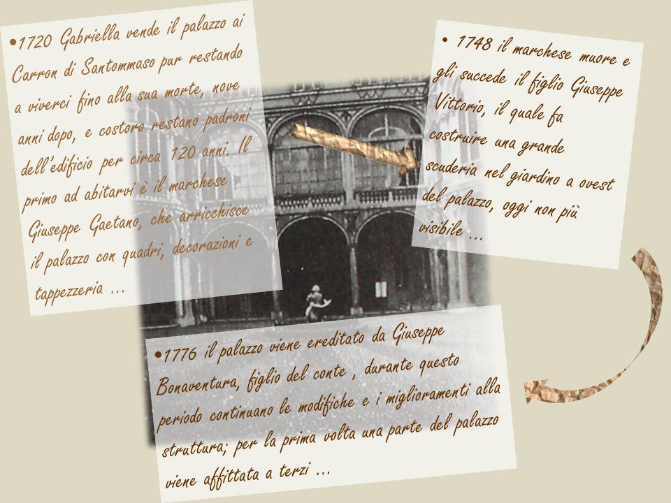 1720 Gabriella vende il palazzo ai Carron di Santommaso pur restando a viverci fino alla sua morte, nove anni dopo, e costoro restano padroni dell'edificio per circa 120 anni. Il primo ad abitarvi è il marchese Giuseppe Gaetano, che arricchisce il palazzo con quadri, decorazioni e tappezzeria …