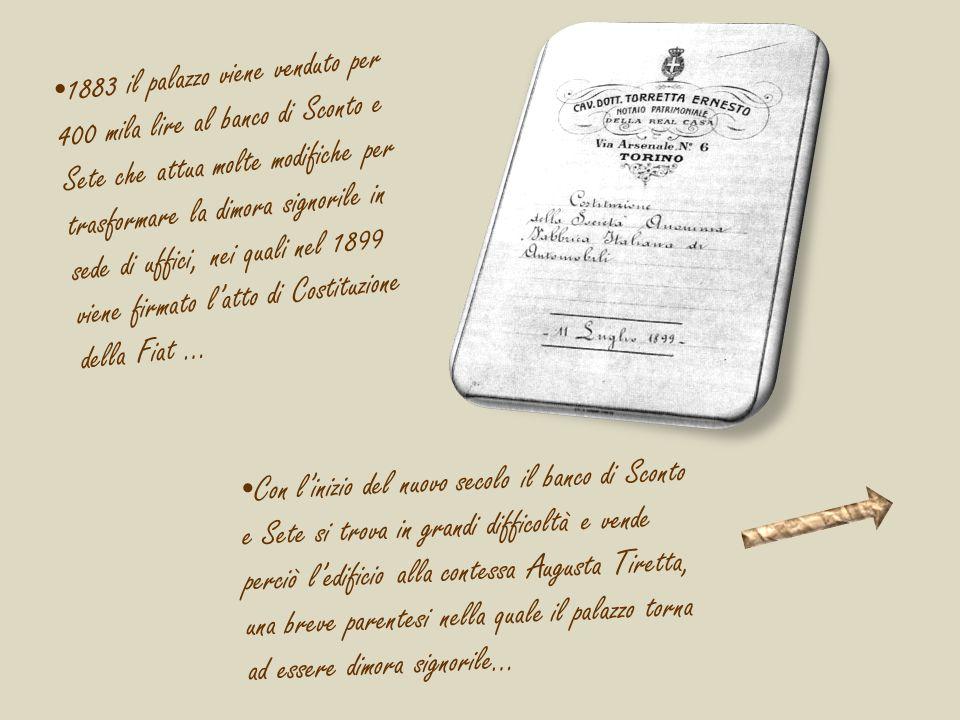 1883 il palazzo viene venduto per 400 mila lire al banco di Sconto e Sete che attua molte modifiche per trasformare la dimora signorile in sede di uffici, nei quali nel 1899 viene firmato l'atto di Costituzione della Fiat …