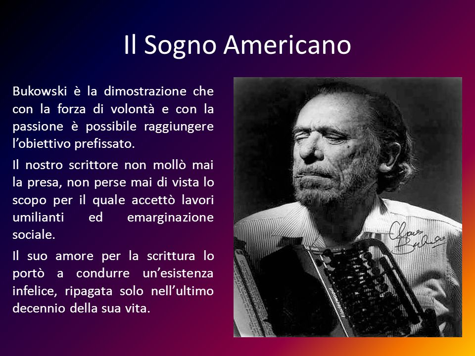 Il Sogno Americano Bukowski è la dimostrazione che con la forza di volontà e con la passione è possibile raggiungere l'obiettivo prefissato.
