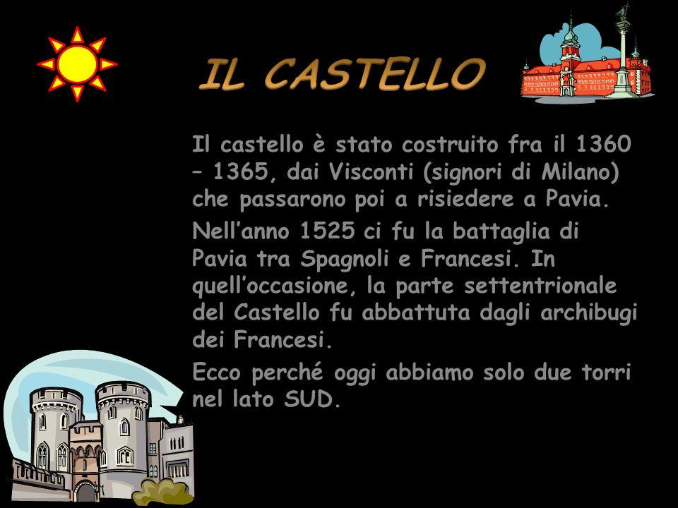 IL CASTELLO Il castello è stato costruito fra il 1360 – 1365, dai Visconti (signori di Milano) che passarono poi a risiedere a Pavia.
