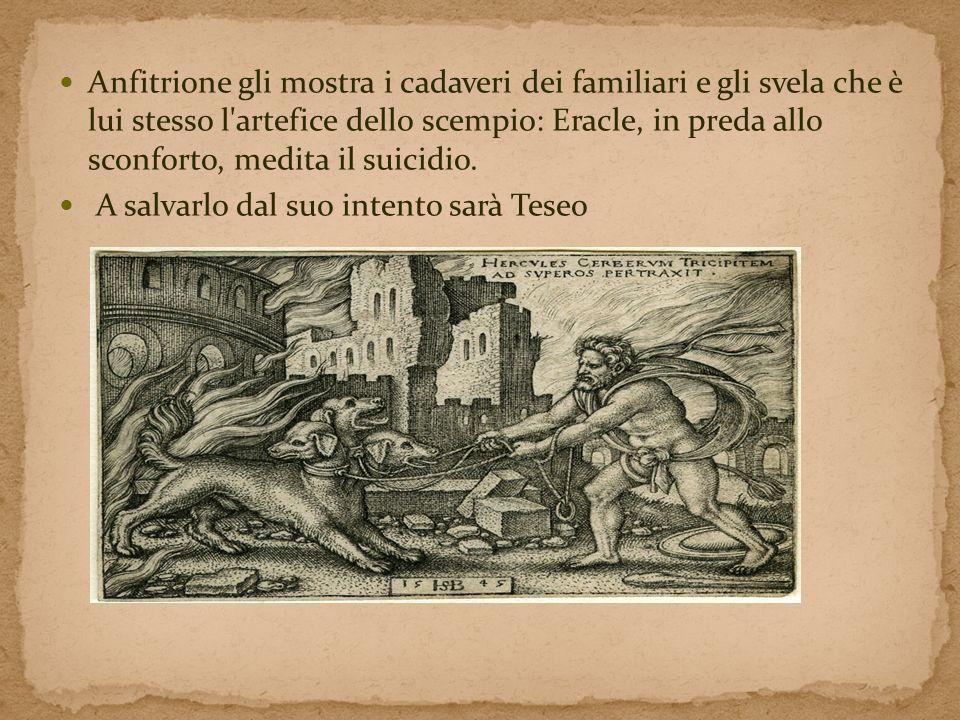 Anfitrione gli mostra i cadaveri dei familiari e gli svela che è lui stesso l artefice dello scempio: Eracle, in preda allo sconforto, medita il suicidio.