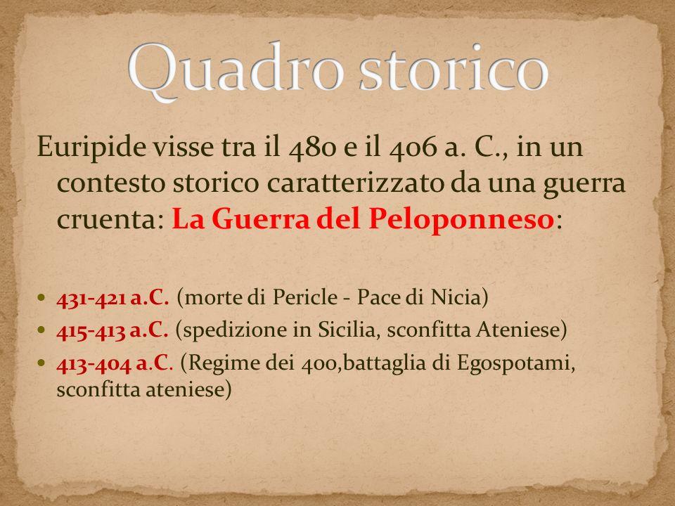 Quadro storico Euripide visse tra il 480 e il 406 a. C., in un contesto storico caratterizzato da una guerra cruenta: La Guerra del Peloponneso: