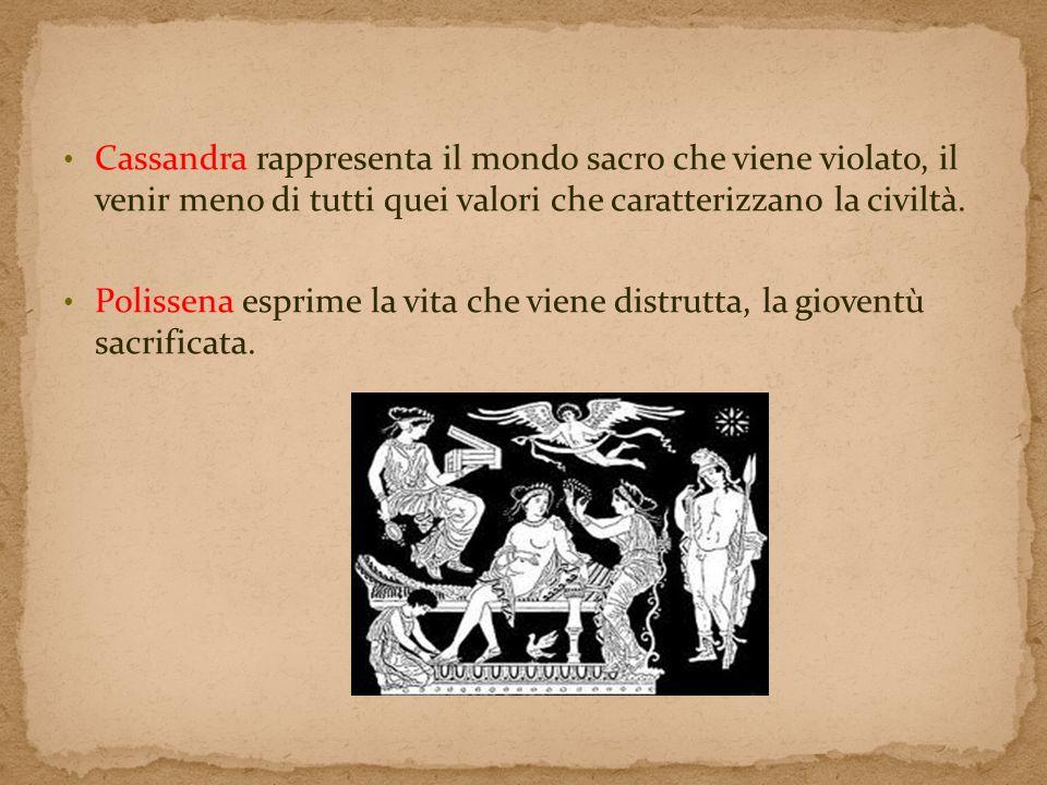 Cassandra rappresenta il mondo sacro che viene violato, il venir meno di tutti quei valori che caratterizzano la civiltà.