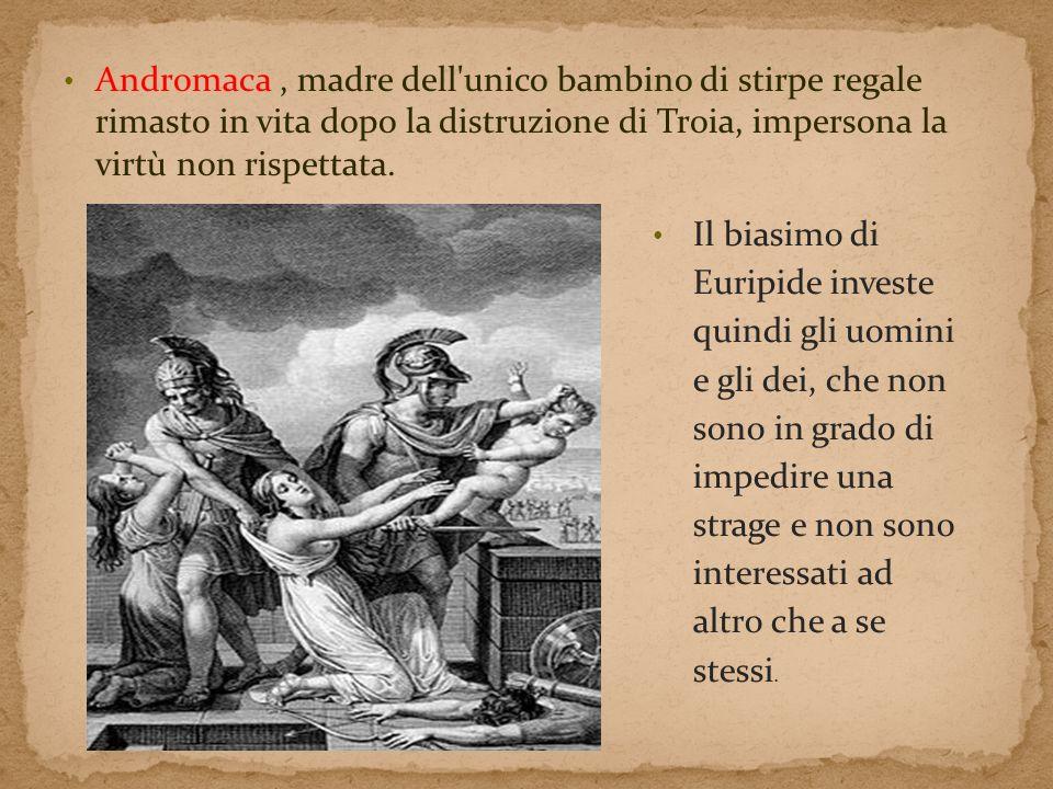Andromaca , madre dell unico bambino di stirpe regale rimasto in vita dopo la distruzione di Troia, impersona la virtù non rispettata.