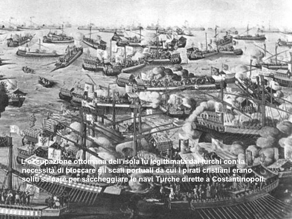 L occupazione ottomana dell isola fu legittimata dai turchi con la necessità di bloccare gli scali portuali da cui i pirati cristiani erano soliti salpare per saccheggiare le navi Turche dirette a Costantinopoli.