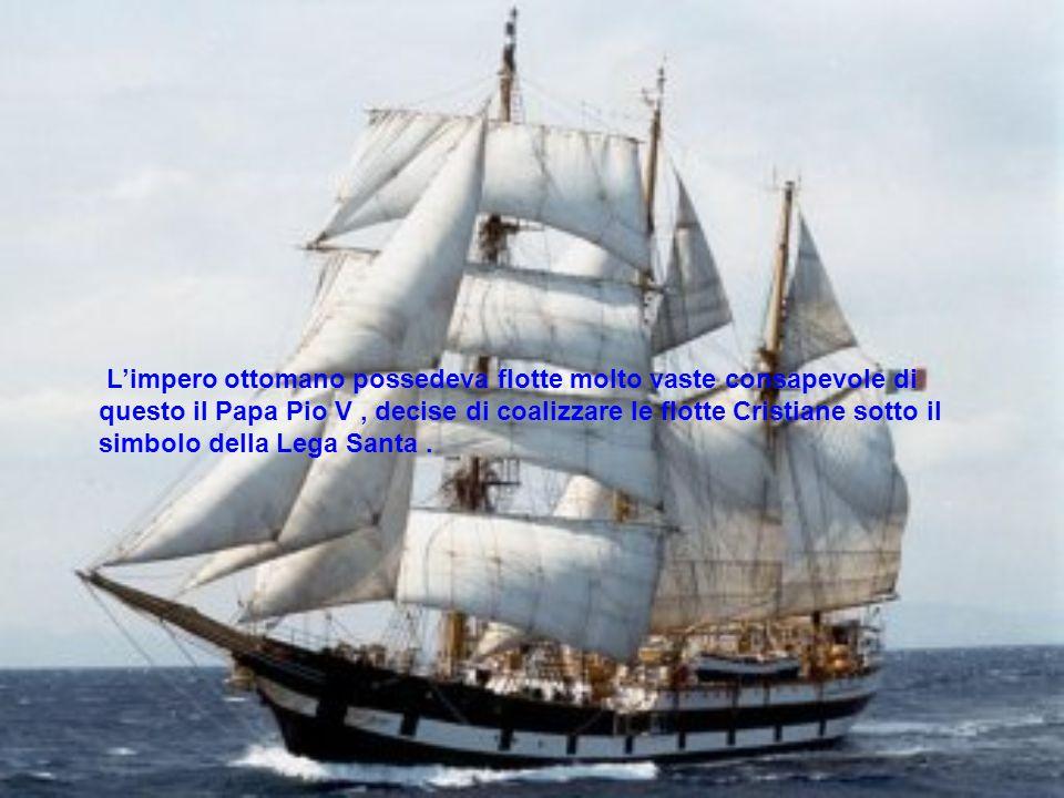 L'impero ottomano possedeva flotte molto vaste consapevole di questo il Papa Pio V , decise di coalizzare le flotte Cristiane sotto il simbolo della Lega Santa .