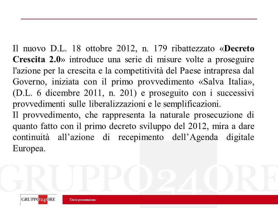 Il nuovo D.L. 18 ottobre 2012, n. 179 ribattezzato «Decreto Crescita 2.0» introduce una serie di misure volte a proseguire l azione per la crescita e la competitività del Paese intrapresa dal Governo, iniziata con il primo provvedimento «Salva Italia», (D.L. 6 dicembre 2011, n. 201) e proseguito con i successivi provvedimenti sulle liberalizzazioni e le semplificazioni.