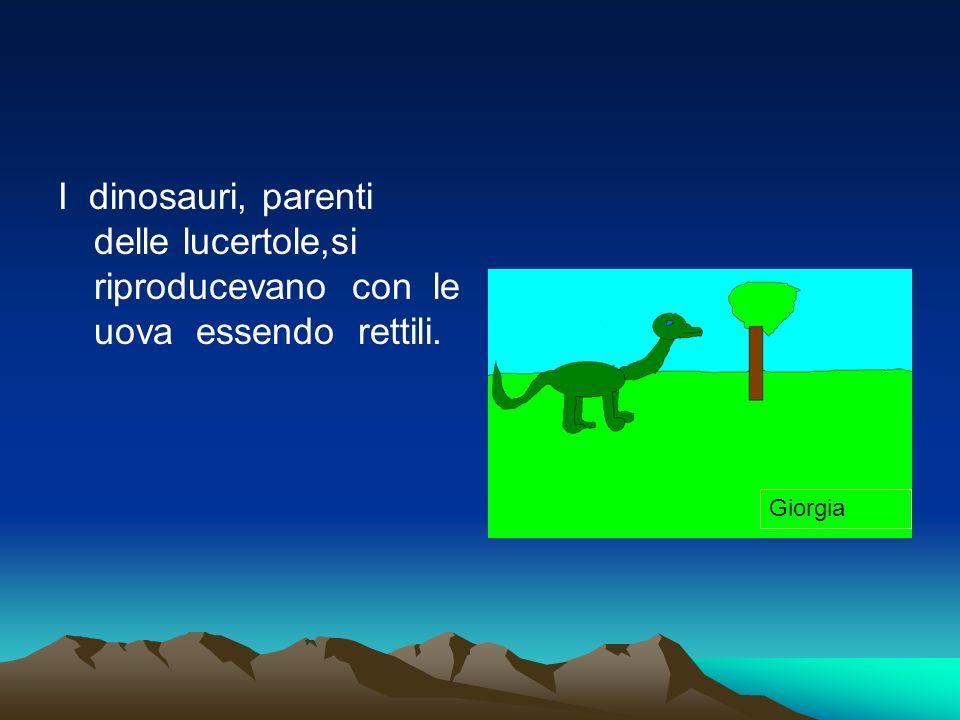 I dinosauri, parenti delle lucertole,si riproducevano con le uova essendo rettili.
