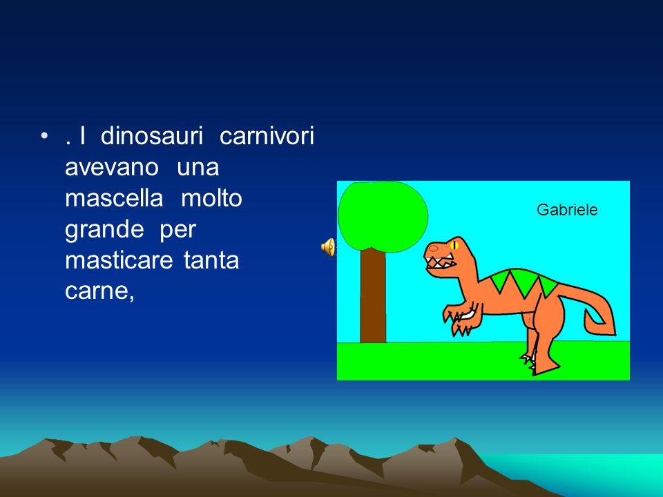 . I dinosauri carnivori avevano una mascella molto grande per masticare tanta carne,