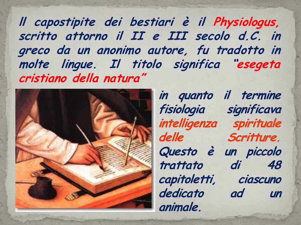ll capostipite dei bestiari è il Physiologus, scritto attorno il II e III secolo d.C. in greco da un anonimo autore, fu tradotto in molte lingue. Il titolo significa esegeta cristiano della natura
