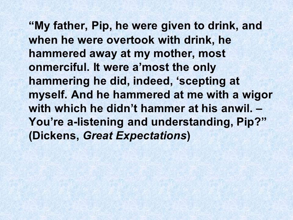My father, Pip, he were given to drink, and when he were overtook with drink, he hammered away at my mother, most onmerciful.