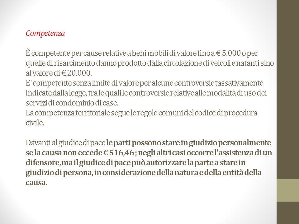 Competenza È competente per cause relative a beni mobili di valore fino a € 5.000 o per quelle di risarcimento danno prodotto dalla circolazione di veicoli e natanti sino al valore di € 20.000.