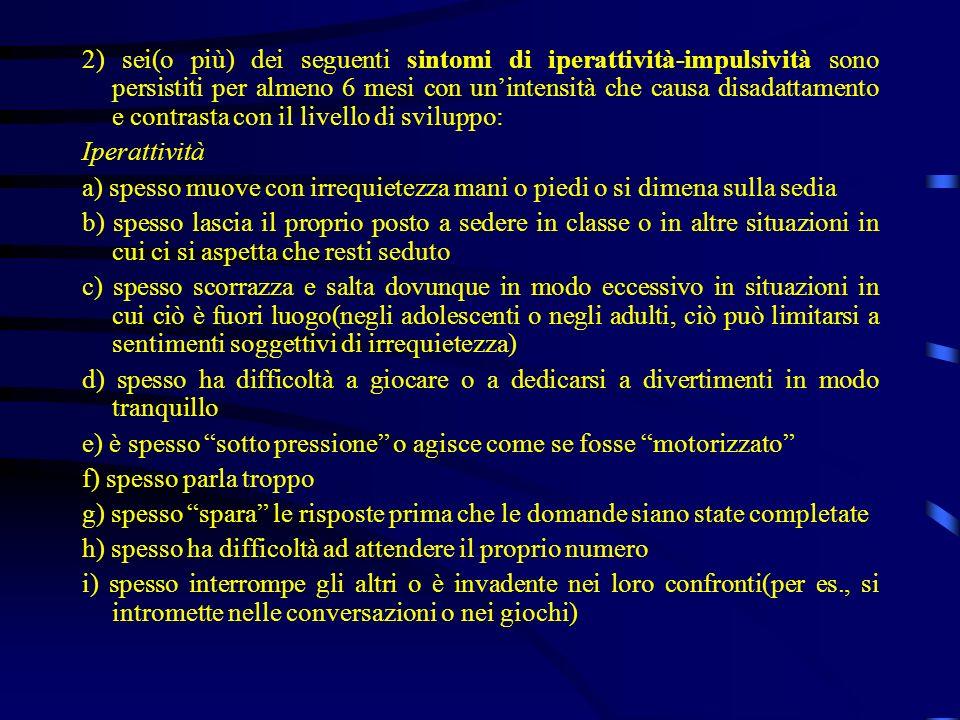 2) sei(o più) dei seguenti sintomi di iperattività-impulsività sono persistiti per almeno 6 mesi con un'intensità che causa disadattamento e contrasta con il livello di sviluppo:
