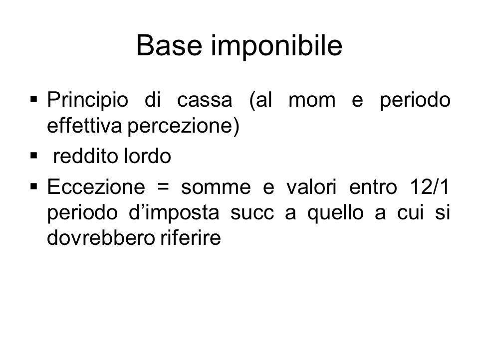 Base imponibile Principio di cassa (al mom e periodo effettiva percezione) reddito lordo.