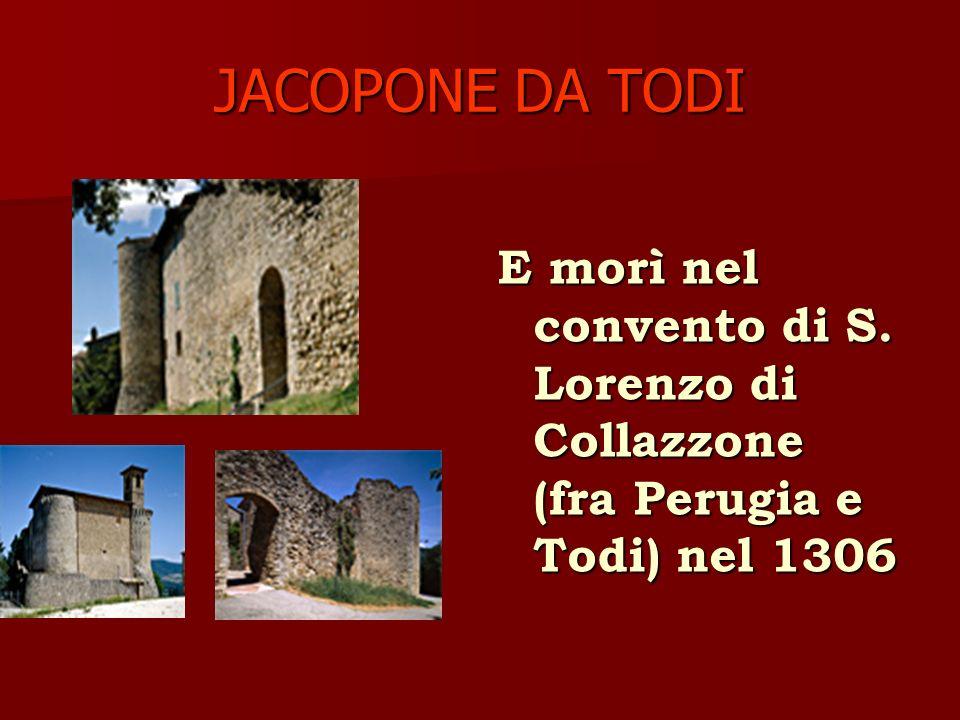 JACOPONE DA TODI E morì nel convento di S. Lorenzo di Collazzone (fra Perugia e Todi) nel 1306