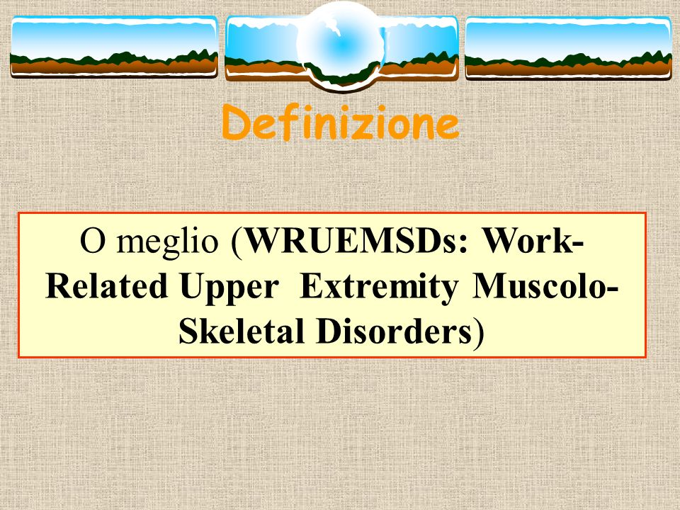 Definizione O meglio (WRUEMSDs: Work-Related Upper Extremity Muscolo-Skeletal Disorders)