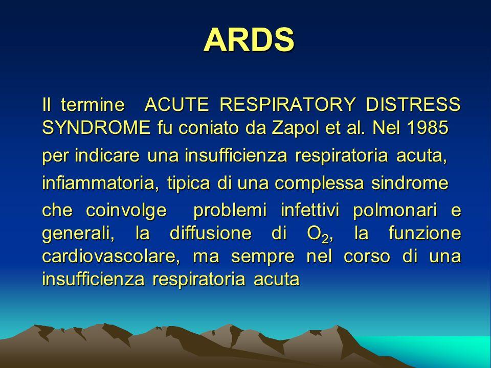 ARDS Il termine ACUTE RESPIRATORY DISTRESS SYNDROME fu coniato da Zapol et al. Nel 1985. per indicare una insufficienza respiratoria acuta,