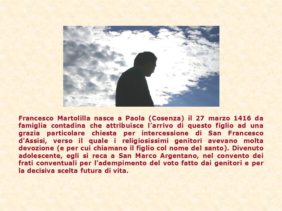 Francesco Martolilla nasce a Paola (Cosenza) il 27 marzo 1416 da famiglia contadina che attribuisce l'arrivo di questo figlio ad una grazia particolare chiesta per intercessione di San Francesco d Assisi, verso il quale i religiosissimi genitori avevano molta devozione (e per cui chiamano il figlio col nome del santo).