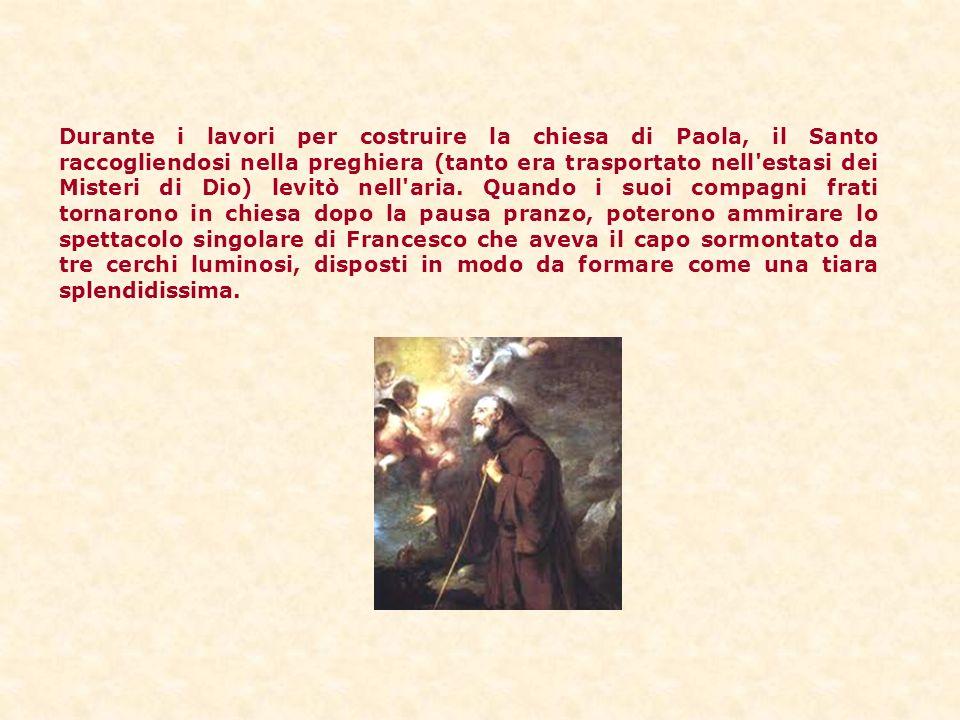 Durante i lavori per costruire la chiesa di Paola, il Santo raccogliendosi nella preghiera (tanto era trasportato nell estasi dei Misteri di Dio) levitò nell aria.