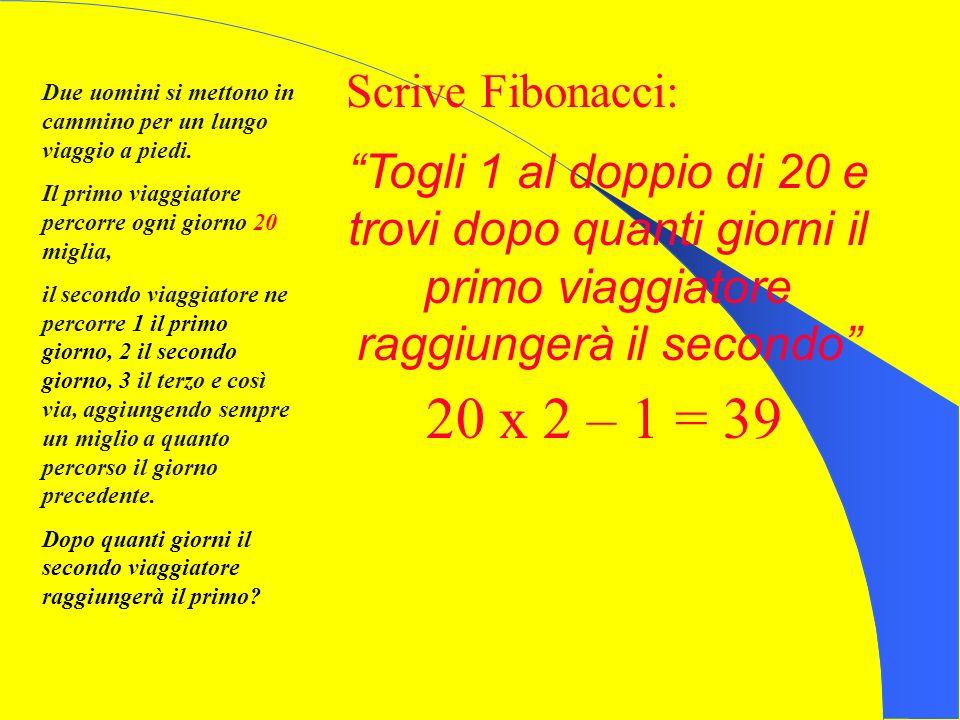 Scrive Fibonacci: Due uomini si mettono in cammino per un lungo viaggio a piedi. Il primo viaggiatore percorre ogni giorno 20 miglia,