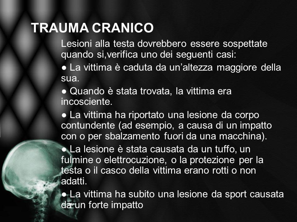 TRAUMA CRANICO Lesioni alla testa dovrebbero essere sospettate quando si,verifica uno dei seguenti casi: