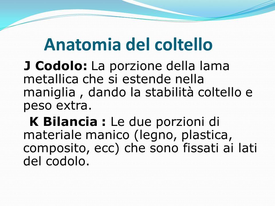 Anatomia del coltello J Codolo: La porzione della lama metallica che si estende nella maniglia , dando la stabilità coltello e peso extra.