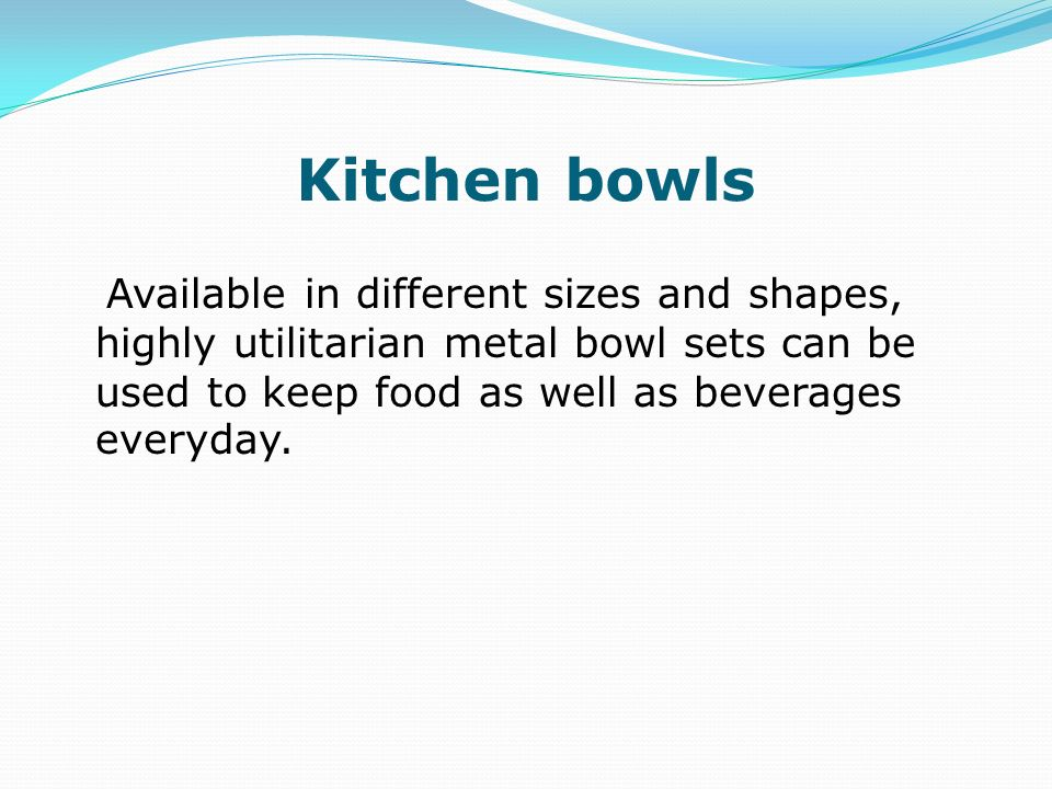 Kitchen bowls Available in different sizes and shapes, highly utilitarian metal bowl sets can be used to keep food as well as beverages everyday.