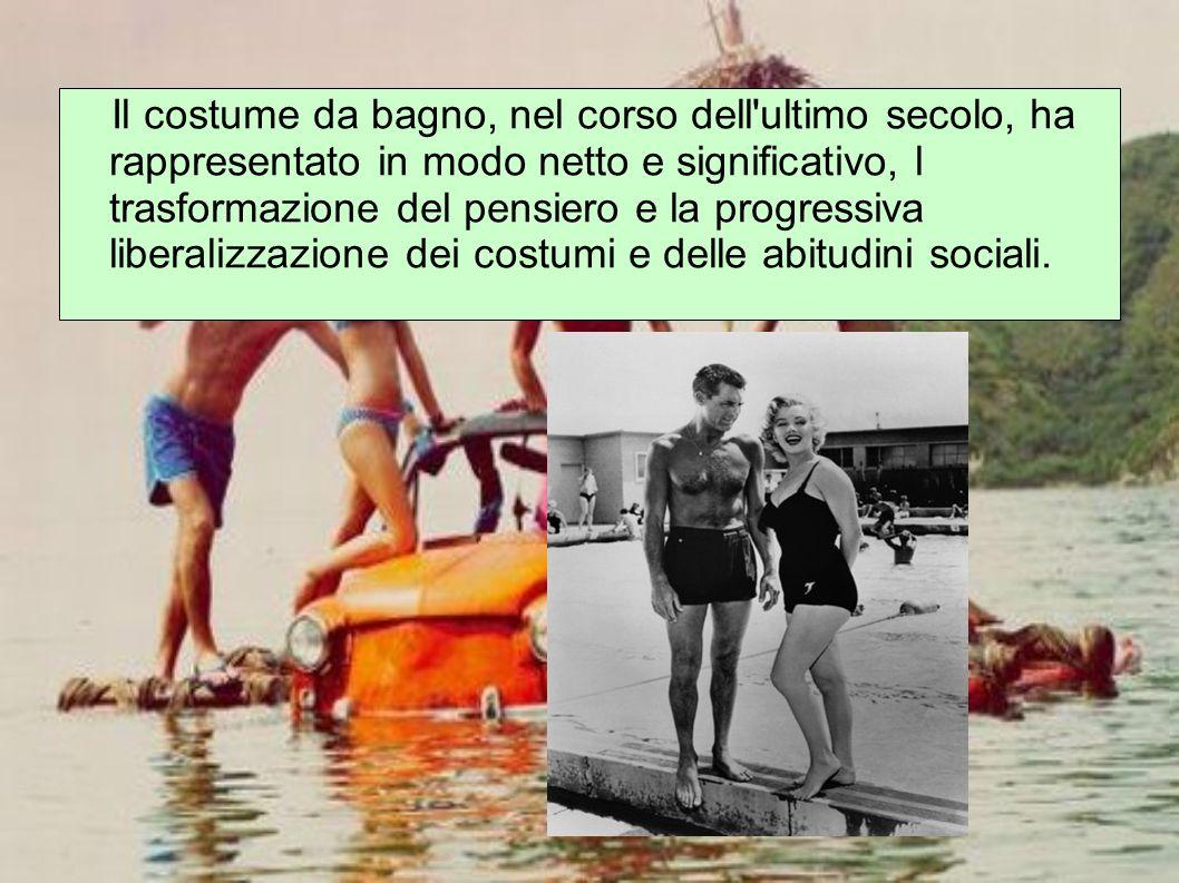 Il costume da bagno, nel corso dell ultimo secolo, ha rappresentato in modo netto e significativo, l trasformazione del pensiero e la progressiva liberalizzazione dei costumi e delle abitudini sociali.
