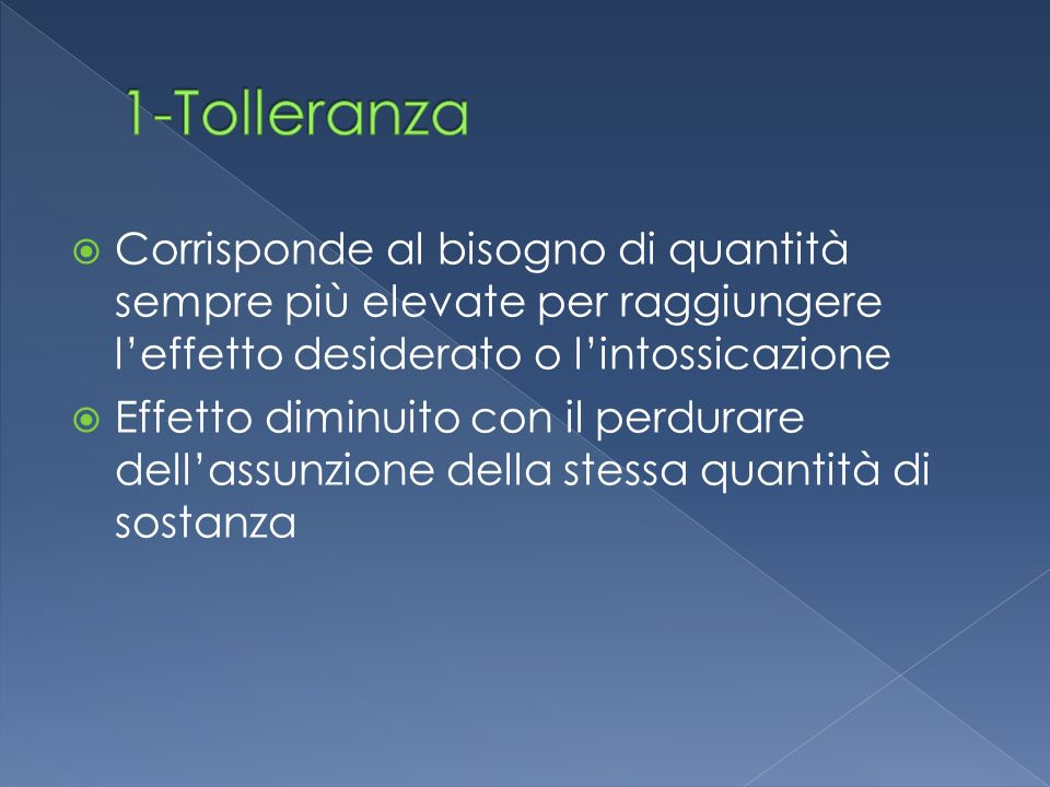1-Tolleranza Corrisponde al bisogno di quantità sempre più elevate per raggiungere l'effetto desiderato o l'intossicazione.