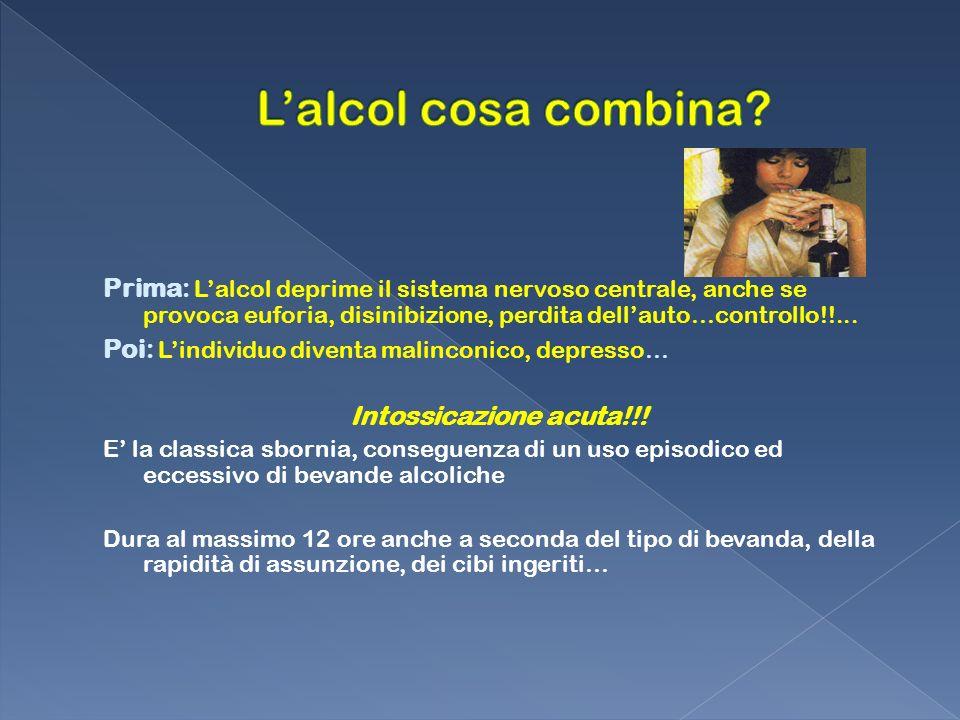 L'alcol cosa combina Prima: L'alcol deprime il sistema nervoso centrale, anche se provoca euforia, disinibizione, perdita dell'auto…controllo!!...