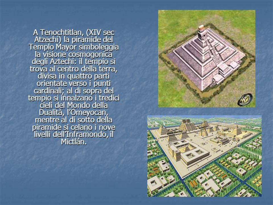 A Tenochtitlan, (XIV sec Atzechi) la piramide del Templo Mayor simboleggia la visione cosmogonica degli Aztechi: il tempio si trova al centro della terra, divisa in quattro parti orientate verso i punti cardinali; al di sopra del tempio si innalzano i tredici cieli del Mondo della Dualità, l'Omeyocan, mentre al di sotto della piramide si celano i nove livelli dell'Inframondo, il Mictlán.