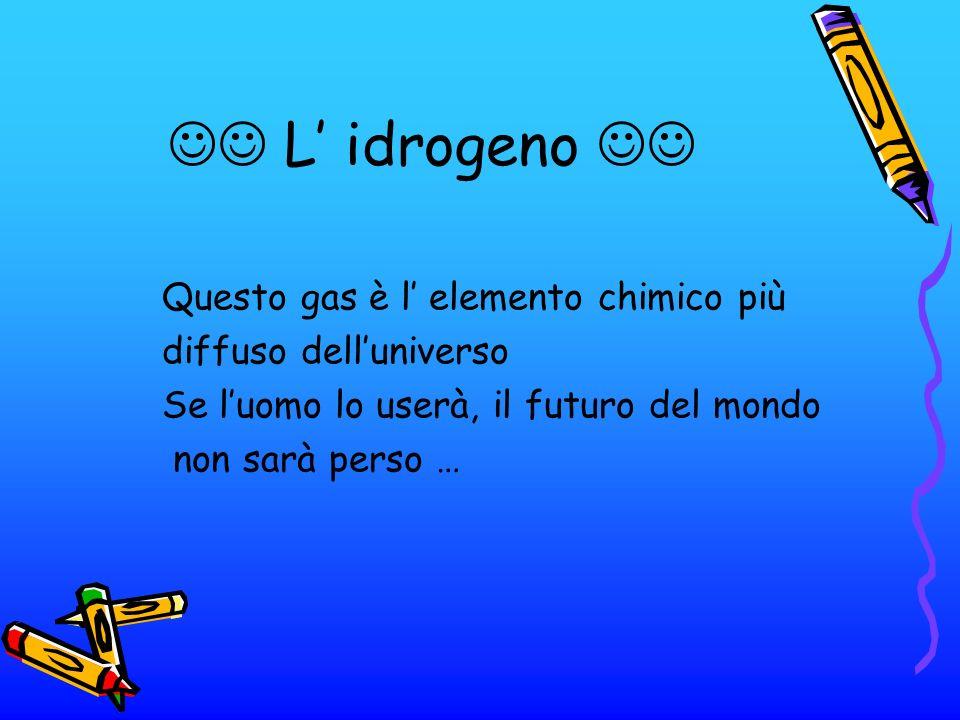  L' idrogeno  Questo gas è l' elemento chimico più