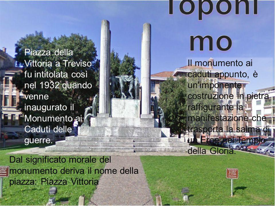 Toponimo Piazza della Vittoria a Treviso fu intitolata così nel 1932 quando venne inaugurato il Monumento ai Caduti delle guerre.