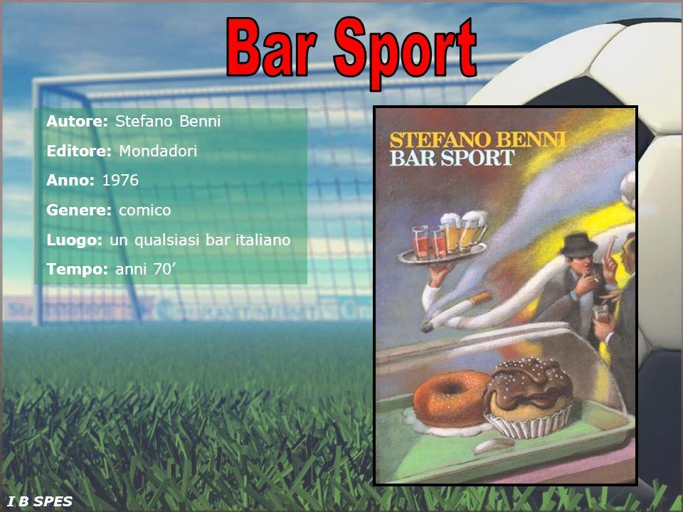 Bar Sport Autore: Stefano Benni Editore: Mondadori Anno: 1976 Genere: comico Luogo: un qualsiasi bar italiano Tempo: anni 70'