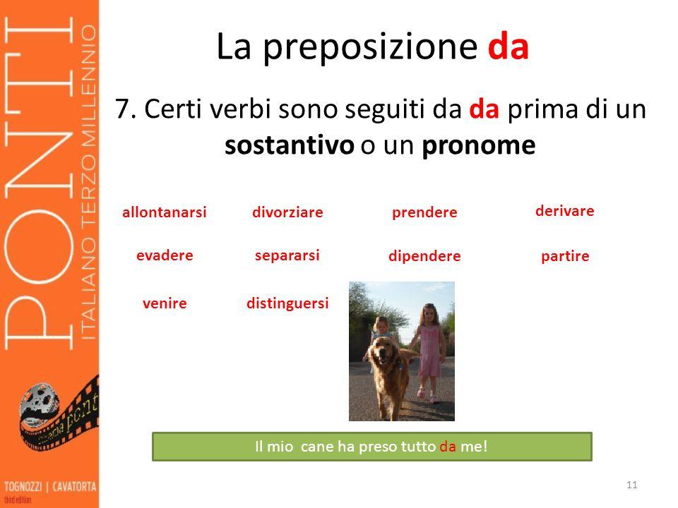 La preposizione da 7. Certi verbi sono seguiti da da prima di un sostantivo o un pronome. allontanarsi.