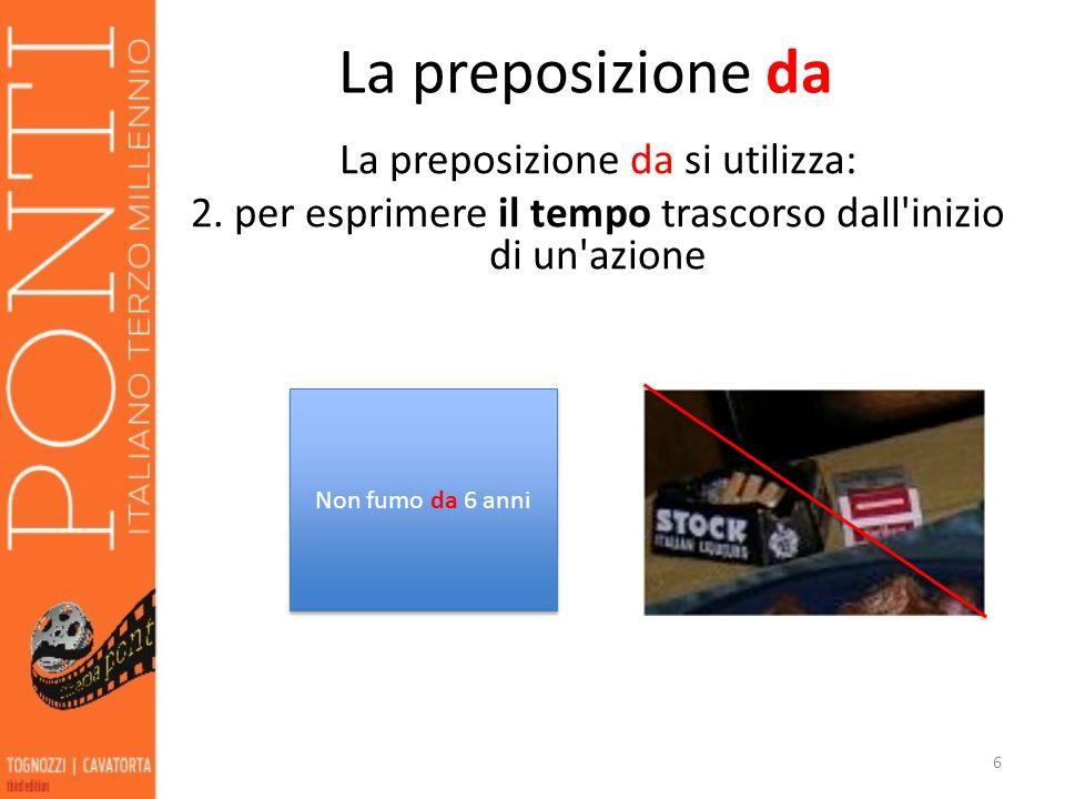 La preposizione da La preposizione da si utilizza: 2. per esprimere il tempo trascorso dall inizio di un azione