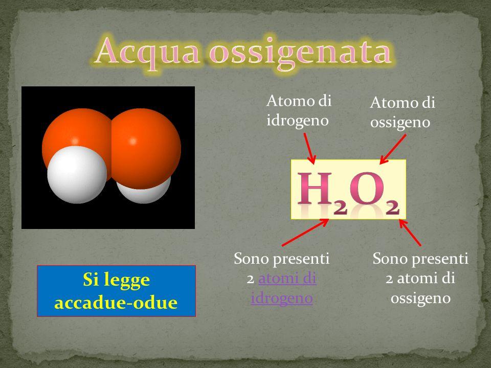 H2O2 Acqua ossigenata Si legge accadue-odue Atomo di idrogeno