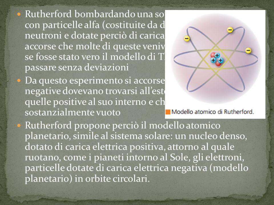 Rutherford bombardando una sottile lamina di oro con particelle alfa (costituite da due protoni e due neutroni e dotate perciò di carica positiva 2+) si accorse che molte di queste venivano deviate mentre se fosse stato vero il modello di Thomson dovevano passare senza deviazioni
