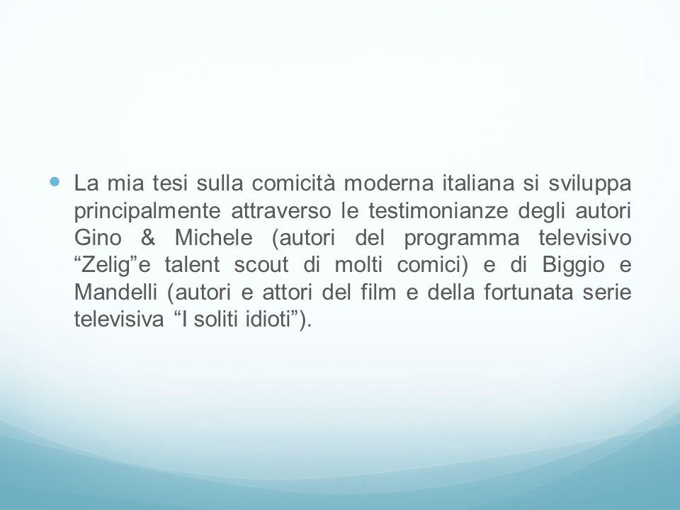 La mia tesi sulla comicità moderna italiana si sviluppa principalmente attraverso le testimonianze degli autori Gino & Michele (autori del programma televisivo Zelig e talent scout di molti comici) e di Biggio e Mandelli (autori e attori del film e della fortunata serie televisiva I soliti idioti ).
