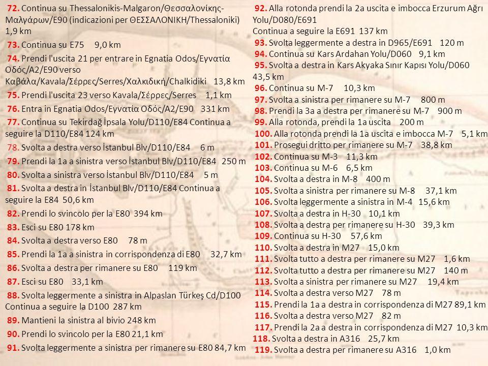 72. Continua su Thessalonikis-Malgaron/Θεσσαλονίκης-Μαλγάρων/E90 (indicazioni per ΘΕΣΣΑΛΟΝΙΚΗ/Thessaloniki) 1,9 km 73. Continua su E75 9,0 km 74. Prendi l uscita 21 per entrare in Egnatia Odos/Εγνατία Οδός/A2/E90 verso Καβάλα/Kavala/Σέρρες/Serres/Χαλκιδική/Chalkidiki 13,8 km 75. Prendi l uscita 23 verso Kavala/Σέρρες/Serres 1,1 km 76. Entra in Egnatia Odos/Εγνατία Οδός/A2/E90 331 km 77. Continua su Tekirdağ İpsala Yolu/D110/E84 Continua a seguire la D110/E84 124 km 78. Svolta a destra verso İstanbul Blv/D110/E84 6 m 79. Prendi la 1a a sinistra verso İstanbul Blv/D110/E84 250 m 80. Svolta a sinistra verso İstanbul Blv/D110/E84 5 m 81. Svolta a destra in İstanbul Blv/D110/E84 Continua a seguire la E84 50,6 km 82. Prendi lo svincolo per la E80 394 km 83. Esci su E80 178 km 84. Svolta a destra verso E80 78 m 85. Prendi la 1a a sinistra in corrispondenza di E80 32,7 km 86. Svolta a destra per rimanere su E80 119 km 87. Esci su E80 33,1 km 88. Svolta leggermente a sinistra in Alpaslan Türkeş Cd/D100 Continua a seguire la D100 287 km 89. Mantieni la sinistra al bivio 248 km 90. Prendi lo svincolo per la E80 21,1 km 91. Svolta leggermente a sinistra per rimanere su E80 84,7 km