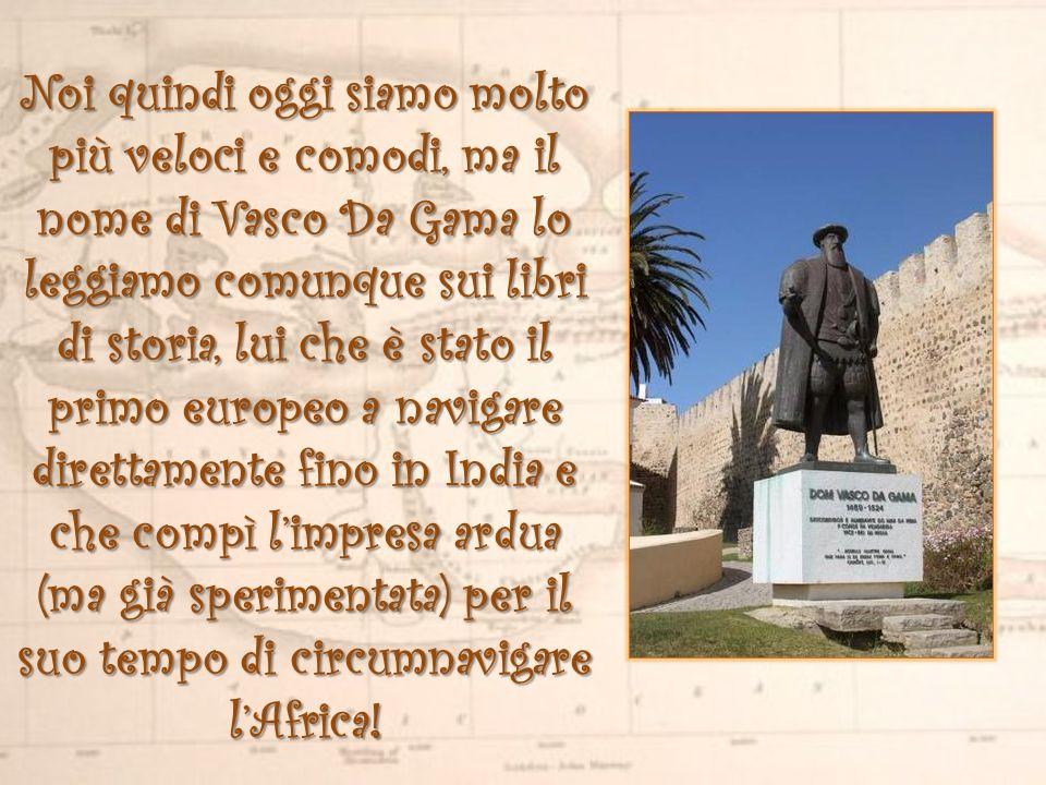 Noi quindi oggi siamo molto più veloci e comodi, ma il nome di Vasco Da Gama lo leggiamo comunque sui libri di storia, lui che è stato il primo europeo a navigare direttamente fino in India e che compì l'impresa ardua (ma già sperimentata) per il suo tempo di circumnavigare l'Africa!