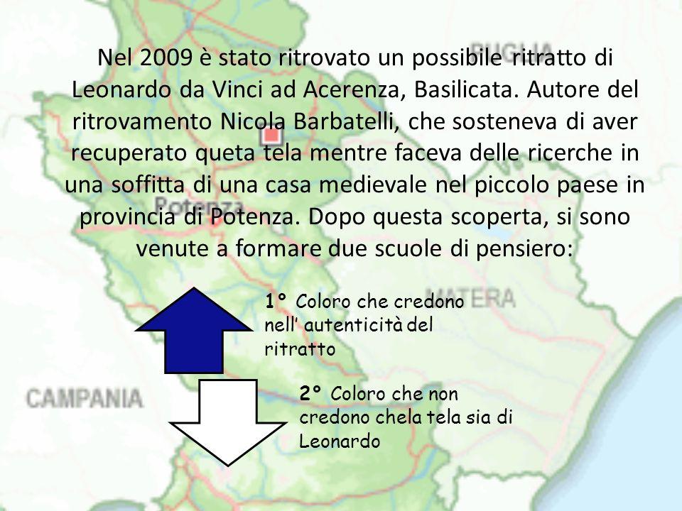 Nel 2009 è stato ritrovato un possibile ritratto di Leonardo da Vinci ad Acerenza, Basilicata. Autore del ritrovamento Nicola Barbatelli, che sosteneva di aver recuperato queta tela mentre faceva delle ricerche in una soffitta di una casa medievale nel piccolo paese in provincia di Potenza. Dopo questa scoperta, si sono venute a formare due scuole di pensiero: