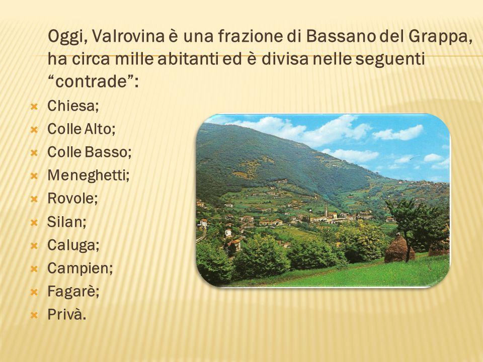 Oggi, Valrovina è una frazione di Bassano del Grappa, ha circa mille abitanti ed è divisa nelle seguenti contrade :