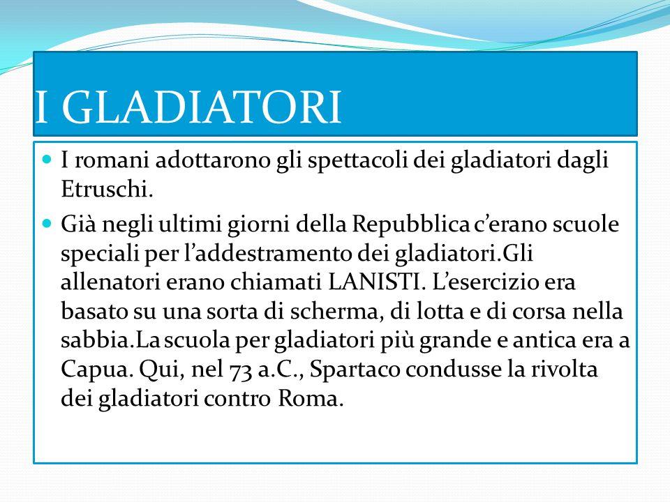 I GLADIATORI I romani adottarono gli spettacoli dei gladiatori dagli Etruschi.